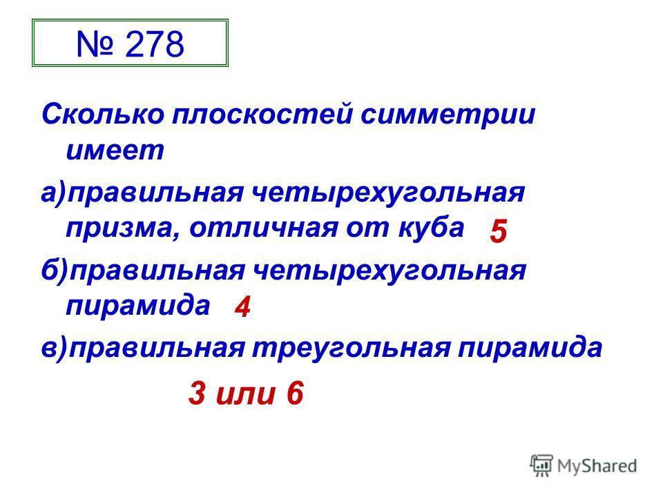 278 Сколько плоскостей симметрии имеет а)правильная четырехугольная призма, отличная от куба б)правильная четырехугольная пирамида в)правильная треугольная пирамида 5 4 3 или 6