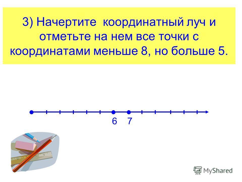 3) Начертите координатный луч и отметьте на нем все точки с координатами меньше 8, но больше 5. 67