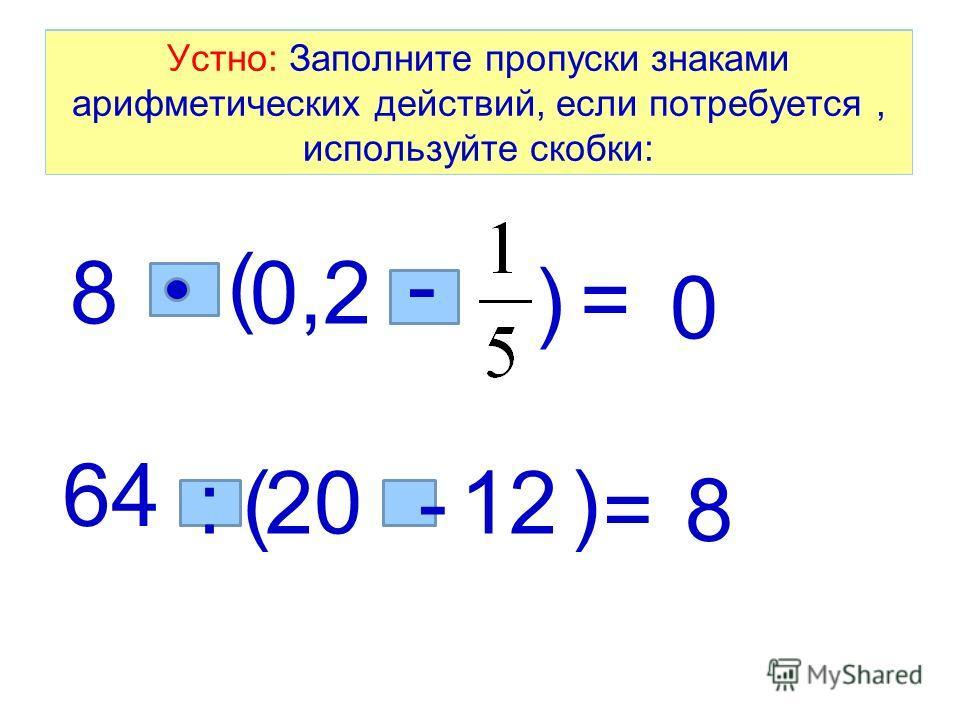 Устно: Заполните пропуски знаками арифметических действий, если потребуется, используйте скобки: 80,2 = 0 (- ) 64 2012 =8 ( - ): Устно: Заполните пропуски знаками арифметических действий, если потребуется, используйте скобки: