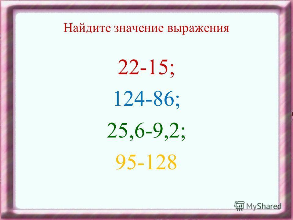 Найдите значение выражения 22-15; 124-86; 25,6-9,2; 95-128