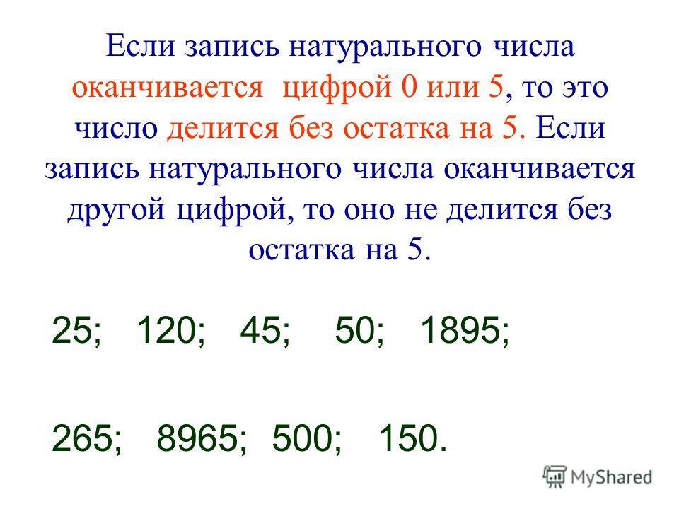 Если запись натурального числа оканчивается цифрой 0 или 5, то это число делится без остатка на 5. Если запись натурального числа оканчивается другой цифрой, то оно не делится без остатка на 5. 25; 120; 45; 50; 1895; 265; 8965; 500; 150.
