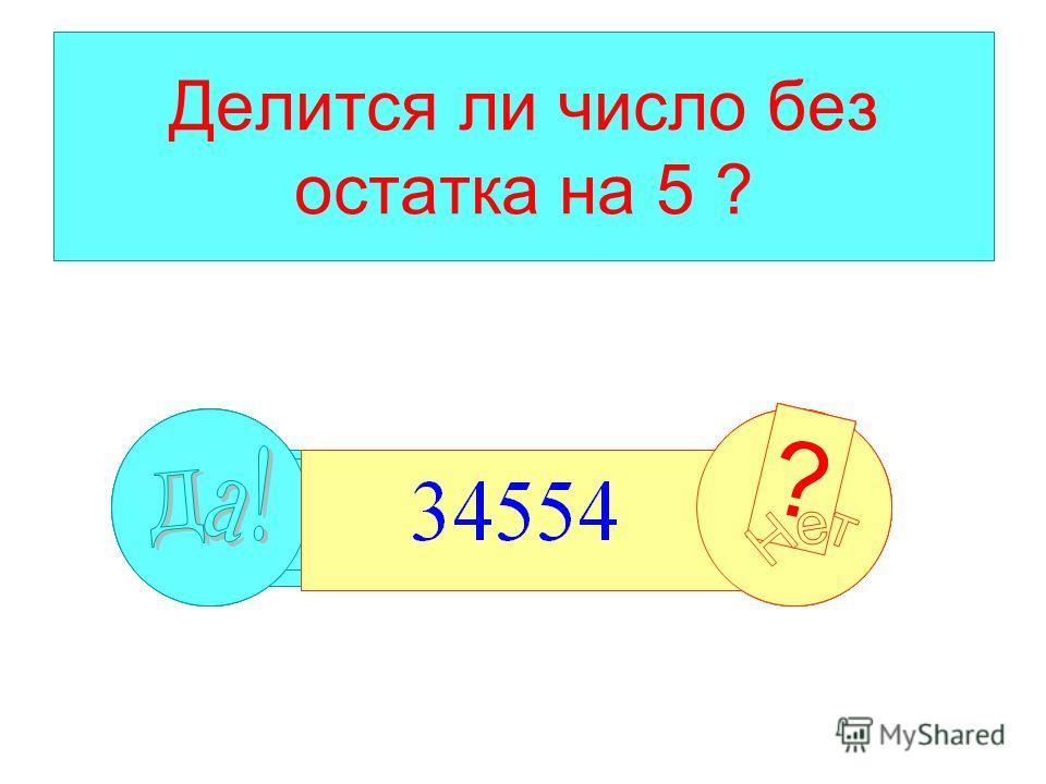 Делится ли число без остатка на 5 ? ? ???