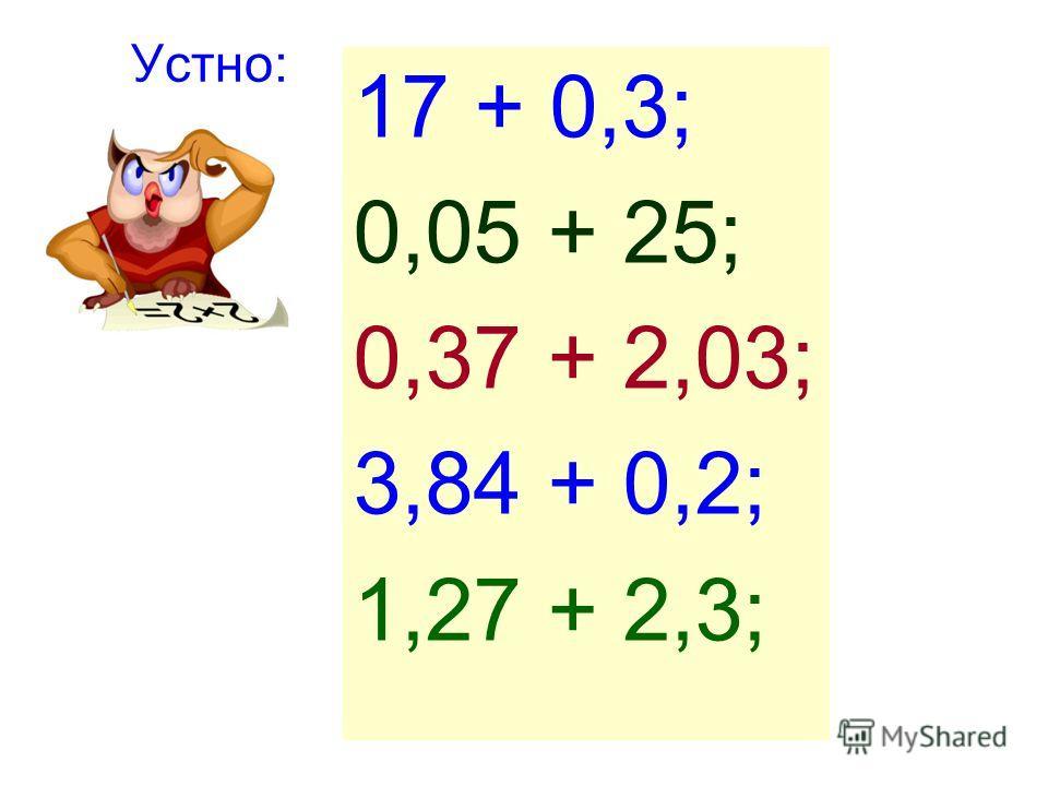 Устно: 17 + 0,3; 0,05 + 25; 0,37 + 2,03; 3,84 + 0,2; 1,27 + 2,3;
