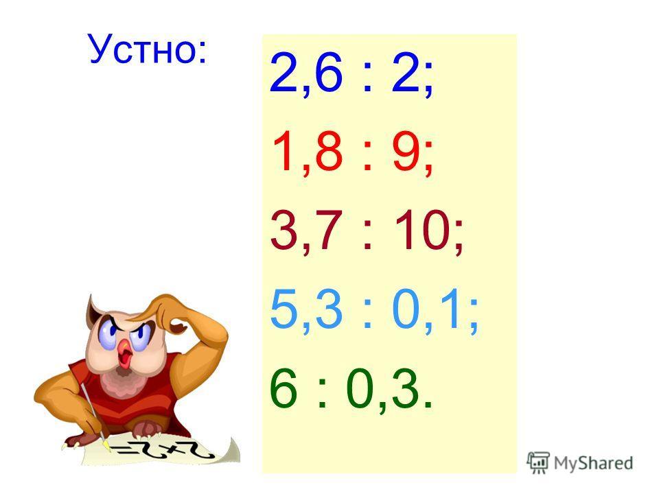 Устно: 2,6 : 2; 1,8 : 9; 3,7 : 10; 5,3 : 0,1; 6 : 0,3.
