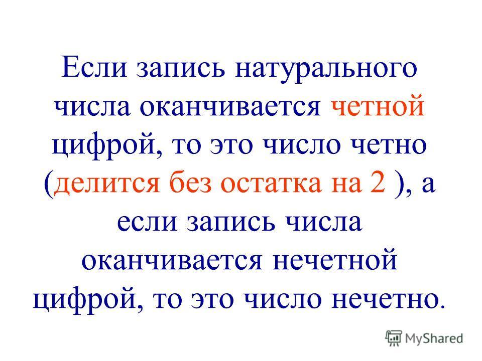 Если запись натурального числа оканчивается четной цифрой, то это число четно (делится без остатка на 2 ), а если запись числа оканчивается нечетной цифрой, то это число нечетно.