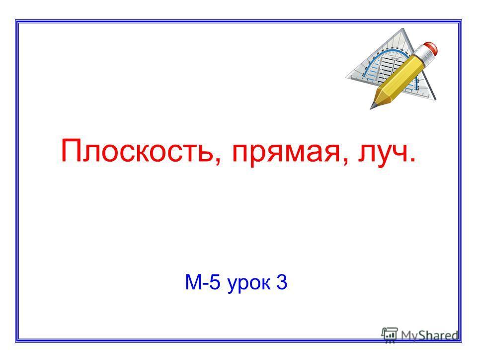 Плоскость, прямая, луч. М-5 урок 3