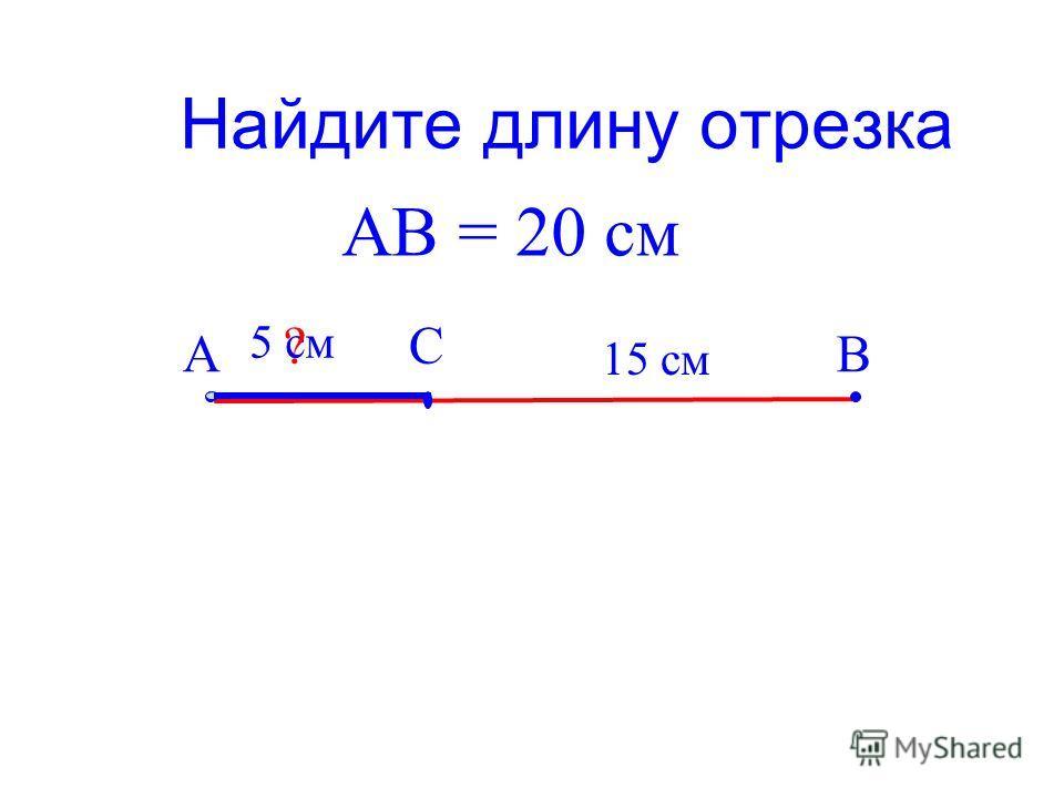 Найдите длину отрезка АВ С 5 см АВ = 20 см ? 15 см
