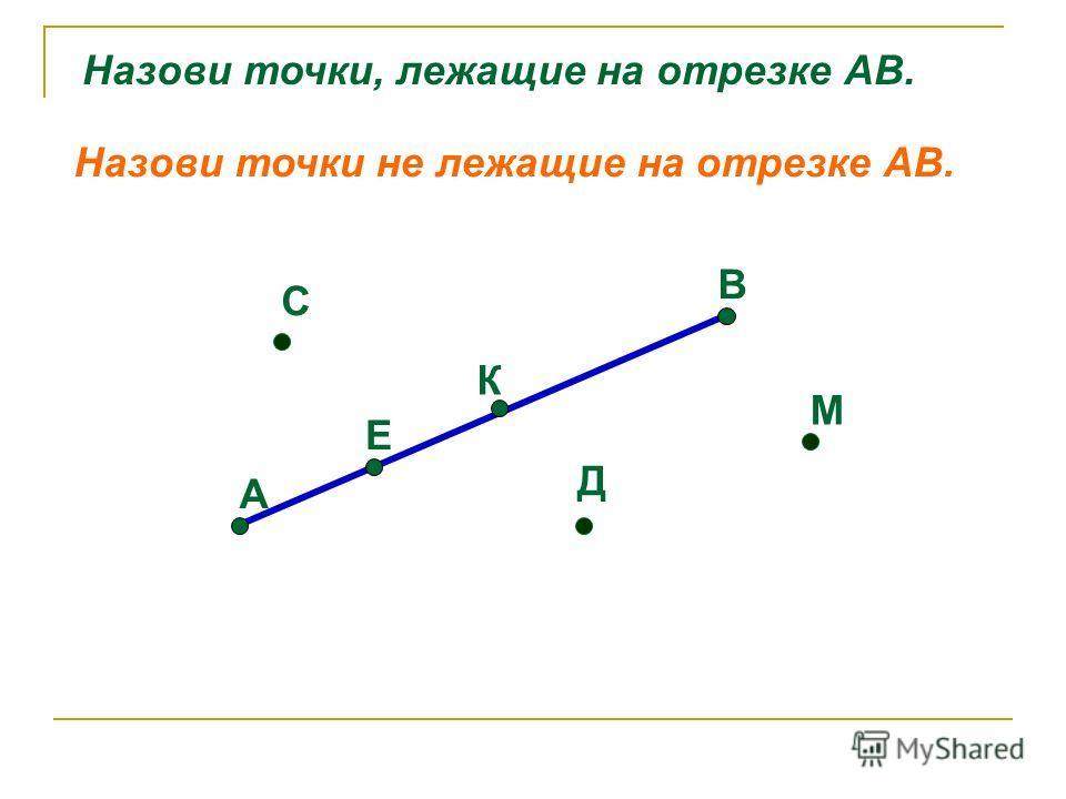 А Е К В С Д М Назови точки, лежащие на отрезке АВ. Назови точки не лежащие на отрезке АВ.
