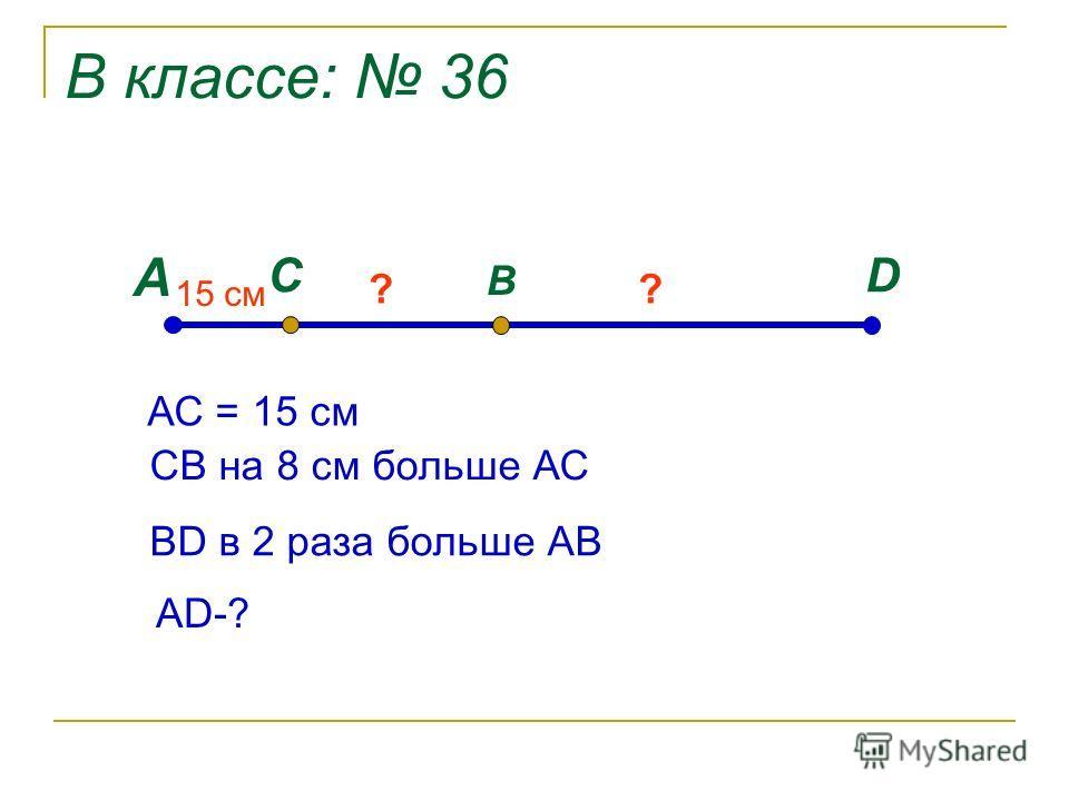 В классе: 36 А DC B 15 cм ?? АС = 15 см СВ на 8 см больше АС ВD в 2 раза больше АВ АD-?