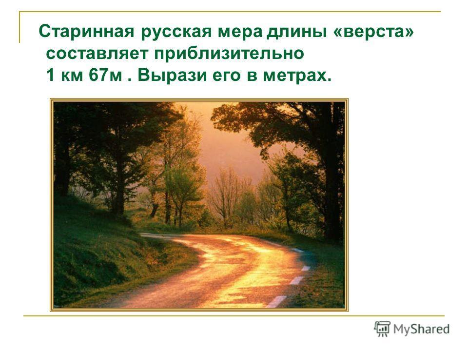 Старинная русская мера длины «верста» составляет приблизительно 1 км 67м. Вырази его в метрах.
