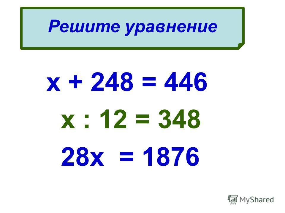 х + 248 = 446 х : 12 = 348 28х = 1876 Решите уравнение