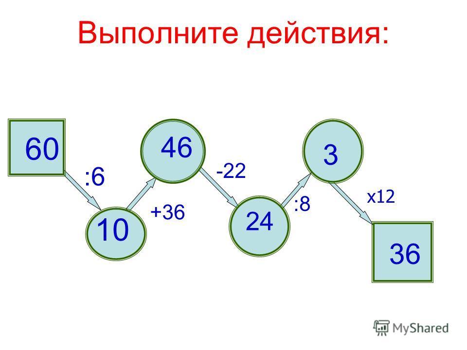 Выполните действия: 60 :6 10 +36 46 -22 :8 х12 3 24 36