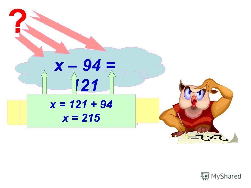 х – 94 = 121 ? Уменьшаемое Вычитаемое Разность х = 121 + 94 х = 215