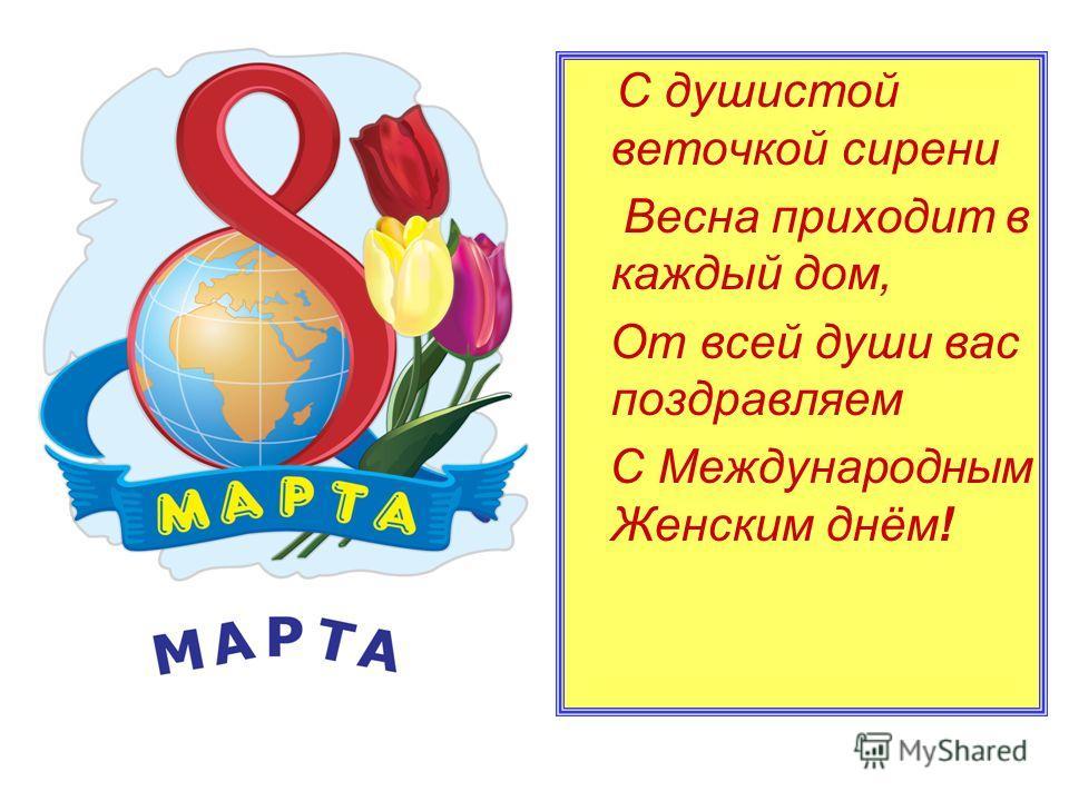 С душистой веточкой сирени Весна приходит в каждый дом, От всей души вас поздравляем С Международным Женским днём!