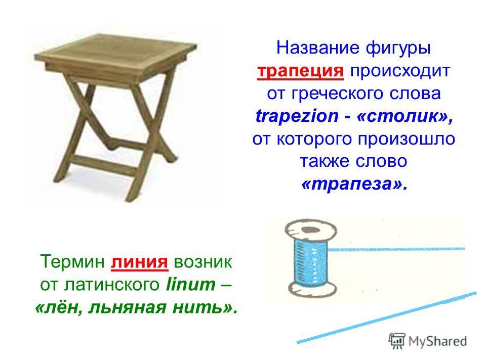 Название фигуры трапеция происходит от греческого слова trapezion - «столик», от которого произошло также слово «трапеза». Термин линия возник от латинского linum – «лён, льняная нить».