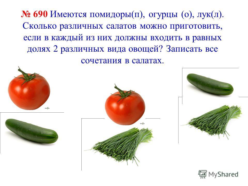 690 Имеются помидоры(п), огурцы (о), лук(л). Сколько различных салатов можно приготовить, если в каждый из них должны входить в равных долях 2 различных вида овощей? Записать все сочетания в салатах.