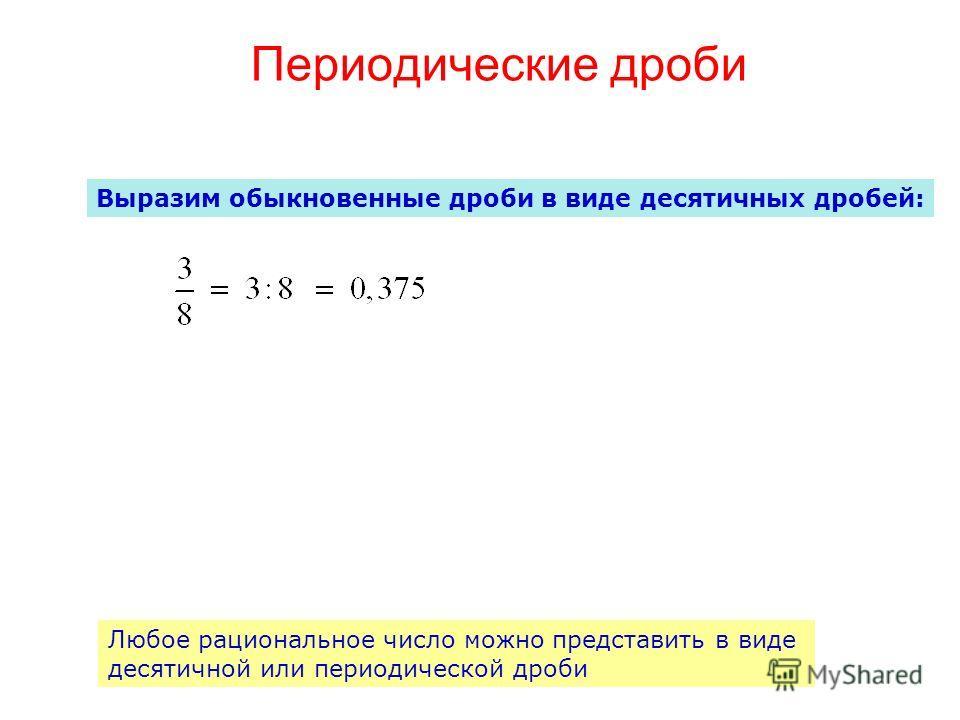 Периодические дроби Выразим обыкновенные дроби в виде десятичных дробей: Любое рациональное число можно представить в виде десятичной или периодической дроби