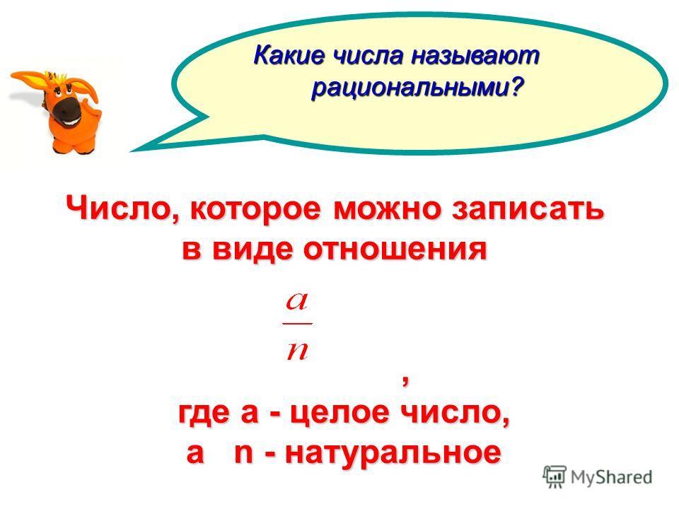 Число, которое можно записать в виде отношения, где а - целое число, где а - целое число, а n - натуральное а n - натуральное Какие числа называют рациональными? рациональными?