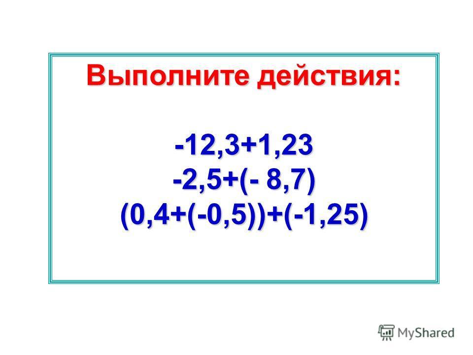 Выполните действия: -12,3+1,23 -2,5+(- 8,7) (0,4+(-0,5))+(-1,25)