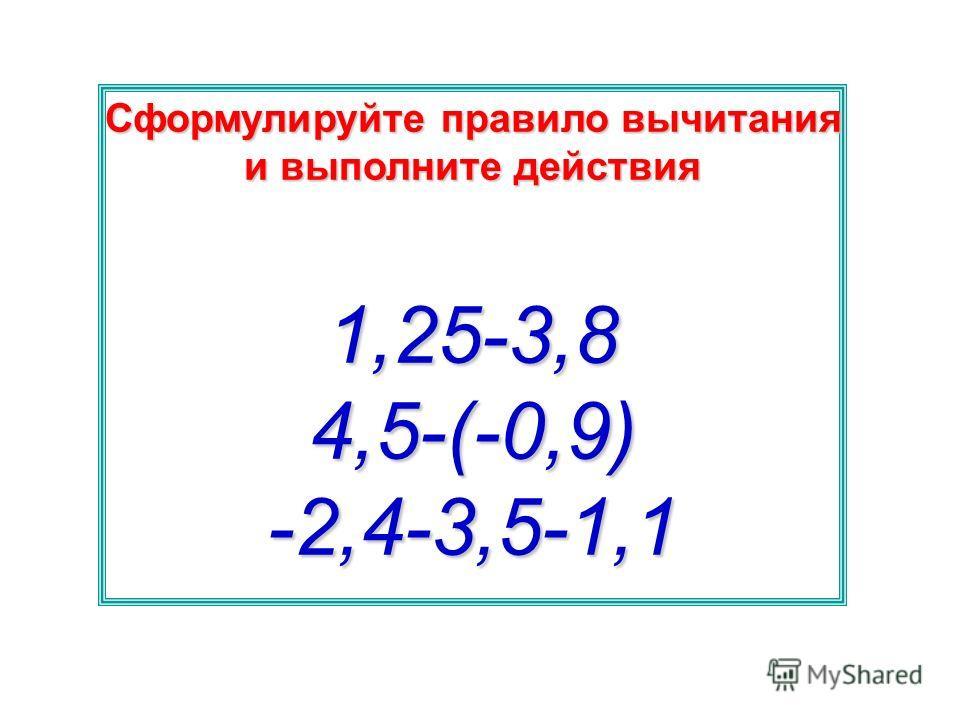Сформулируйте правило вычитания и выполните действия 1,25-3,84,5-(-0,9)-2,4-3,5-1,1