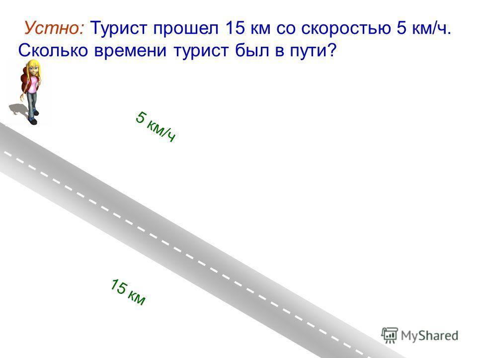 Устно: Турист прошел 15 км со скоростью 5 км/ч. Cколько времени турист был в пути? 15 км 5 км/ч