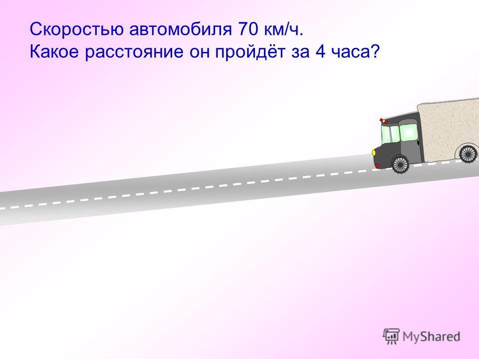 Скоростью автомобиля 70 км/ч. Какое расстояние он пройдёт за 4 часа?