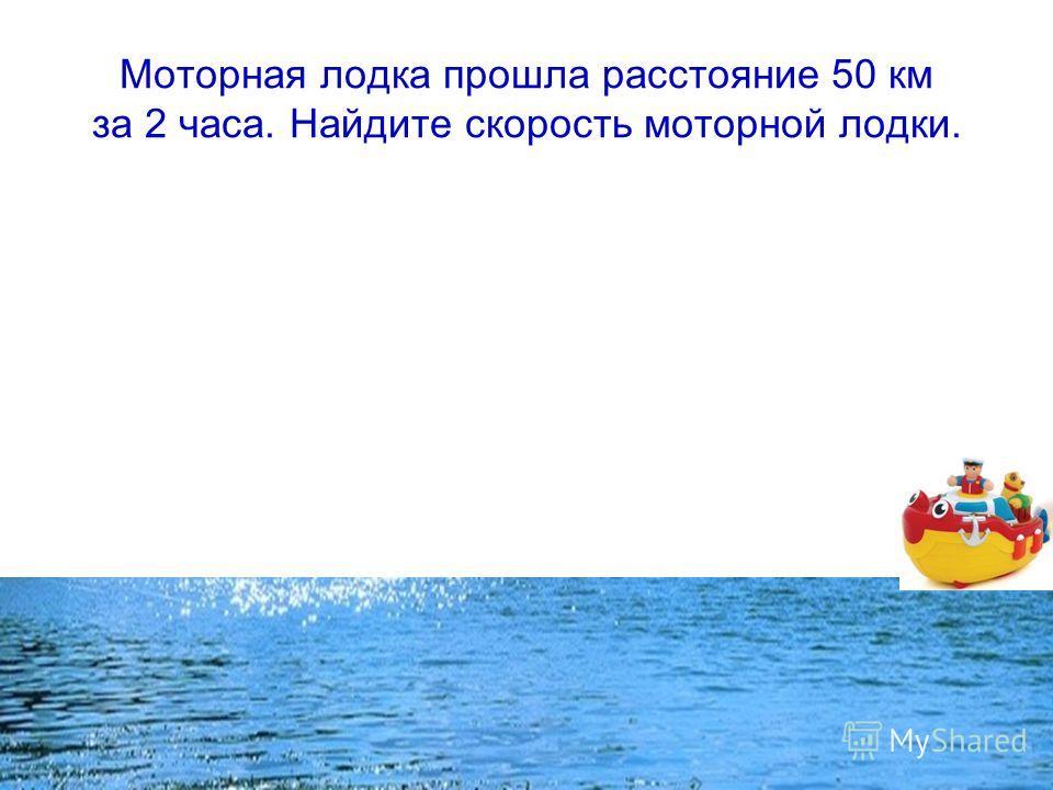 Моторная лодка прошла расстояние 50 км за 2 часа. Найдите скорость моторной лодки.