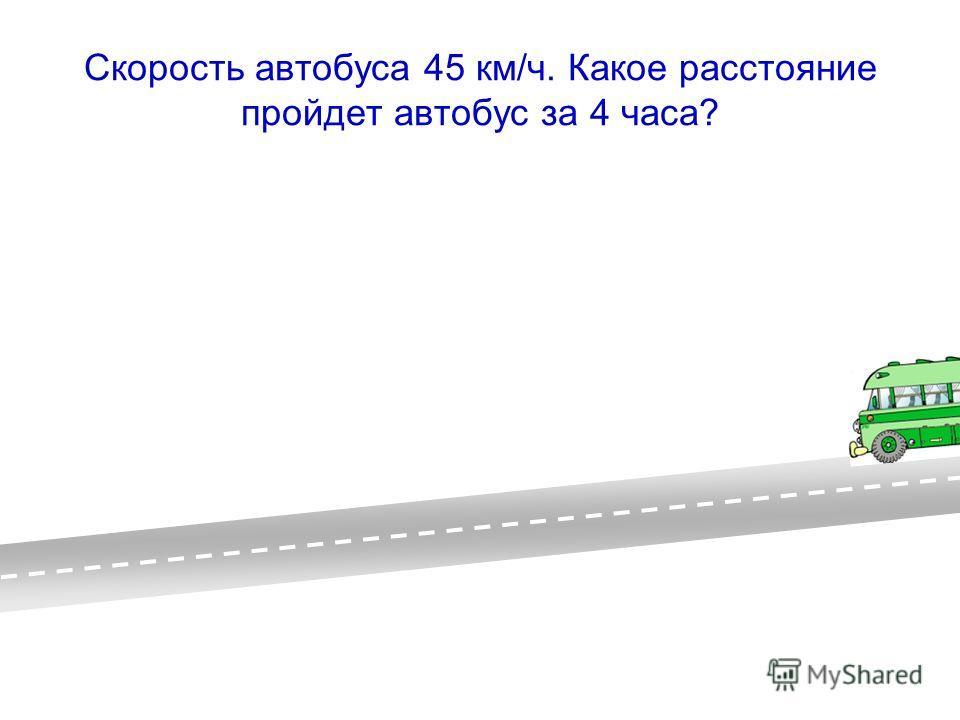 Скорость автобуса 45 км/ч. Какое расстояние пройдет автобус за 4 часа?