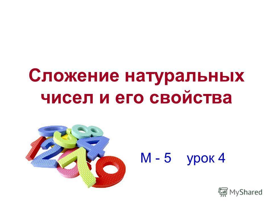 Сложение натуральных чисел и его свойства М - 5 урок 4