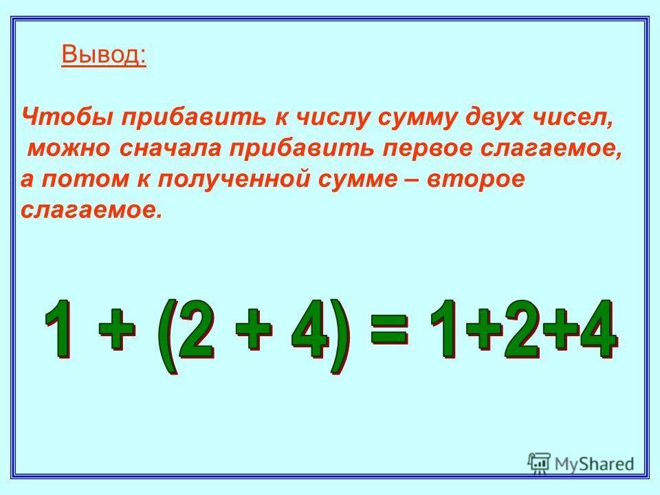 Чтобы прибавить к числу сумму двух чисел, можно сначала прибавить первое слагаемое, а потом к полученной сумме – второе слагаемое. Вывод: