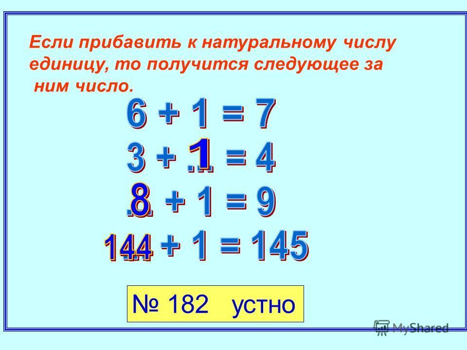 Если прибавить к натуральному числу единицу, то получится следующее за ним число. 182 устно