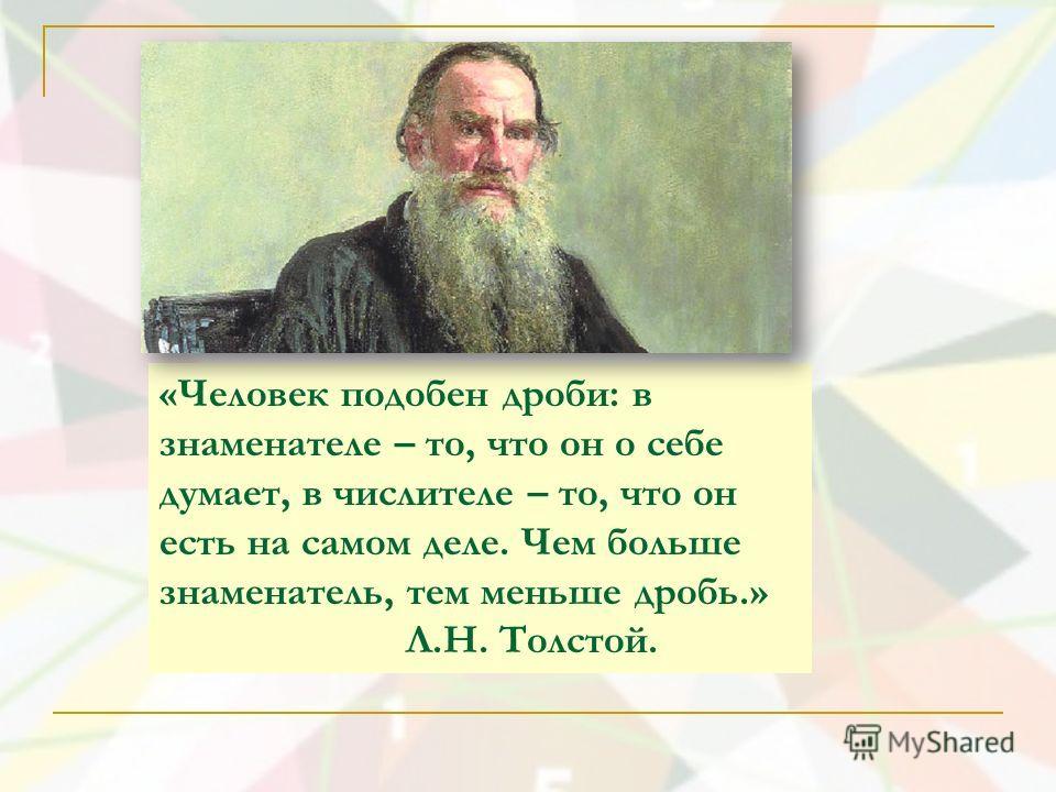 «Человек подобен дроби: в знаменателе – то, что он о себе думает, в числителе – то, что он есть на самом деле. Чем больше знаменатель, тем меньше дробь.» Л.Н. Толстой.