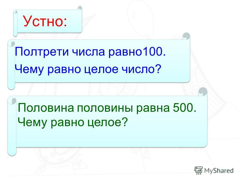 Устно: Полтрети числа равно100. Чему равно целое число? Половина половины равна 500. Чему равно целое?