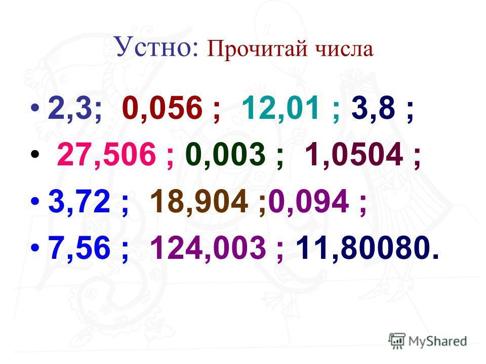 Устно: Прочитай числа 2,3; 0,056 ; 12,01 ; 3,8 ; 27,506 ; 0,003 ; 1,0504 ; 3,72 ; 18,904 ;0,094 ; 7,56 ; 124,003 ; 11,80080.