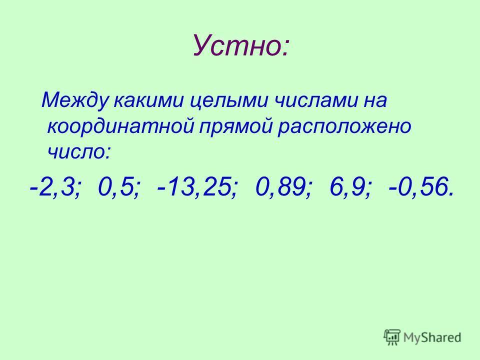Устно: Между какими целыми числами на координатной прямой расположено число: -2,3; 0,5; -13,25; 0,89; 6,9; -0,56.