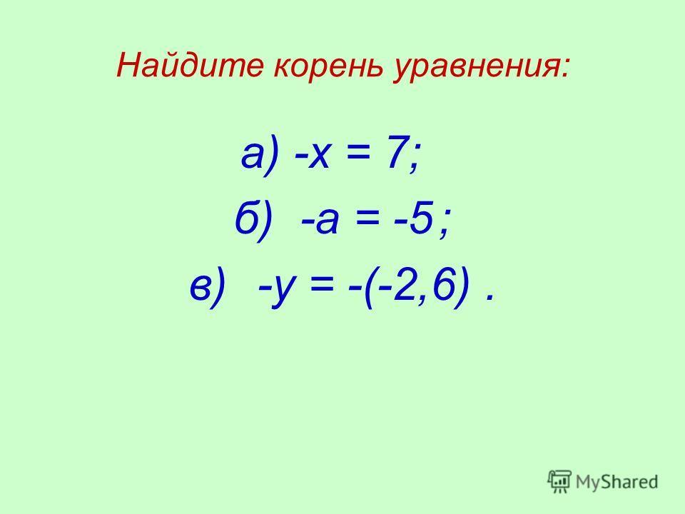 Найдите корень уравнения: а) -х = 7; б) -а = -5; в)-у = -(-2,6).