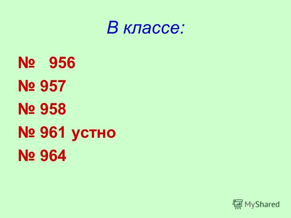 В классе: 956 957 958 961 устно 964