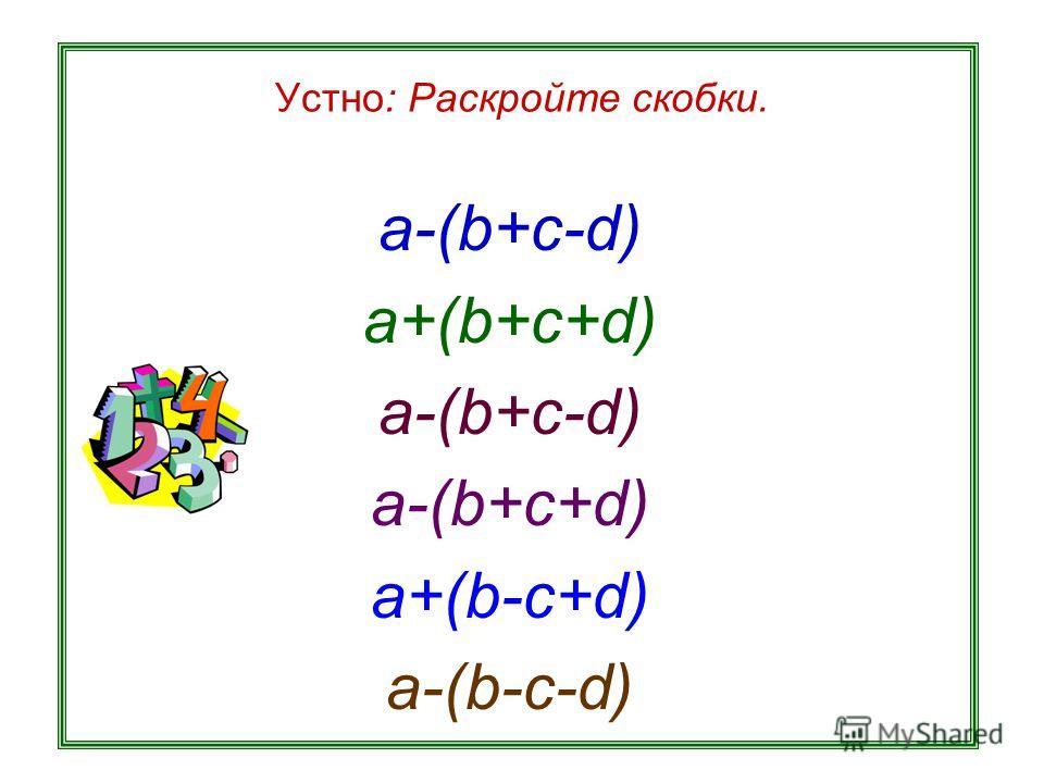 Устно: Раскройте скобки. a-(b+c-d) a+(b+c+d) a-(b+c-d) a-(b+c+d) a+(b-c+d) a-(b-c-d)