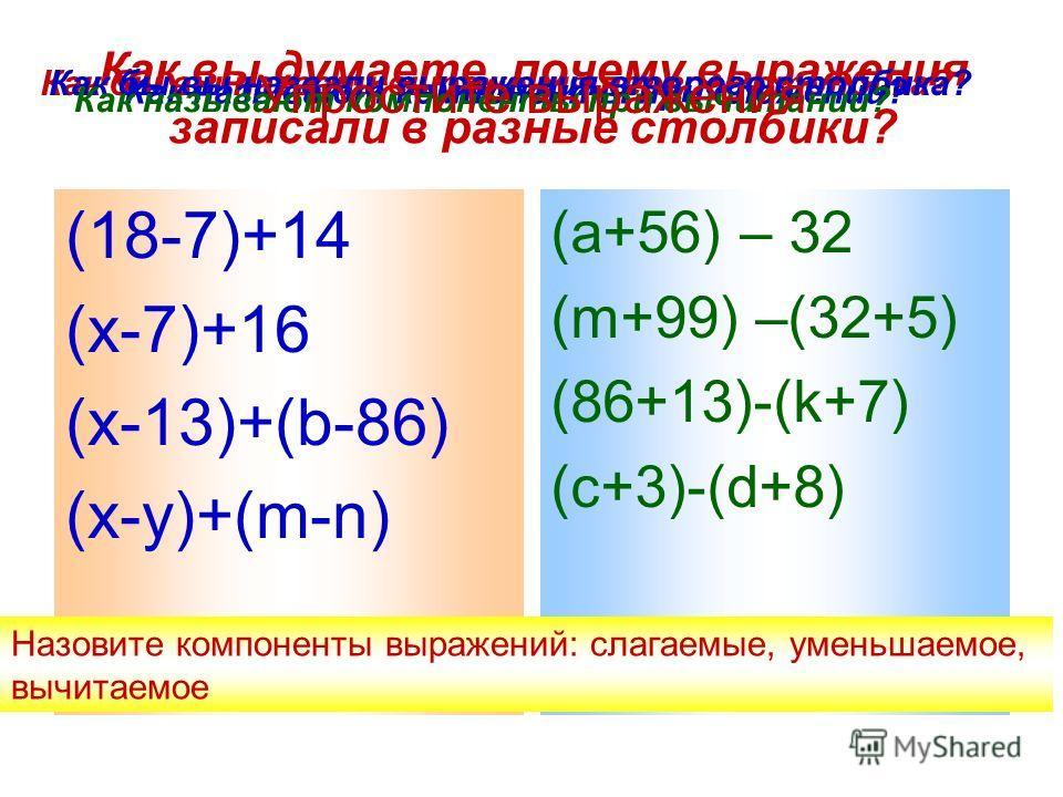 Как вы думаете, почему выражения записали в разные столбики? (18-7)+14 (х-7)+16 (х-13)+(b-86) (x-y)+(m-n) (a+56) – 32 (m+99) –(32+5) (86+13)-(k+7) (c+3)-(d+8) Как бы вы назвали выражения первого столбика?Как бы вы назвали выражения второго столбика?
