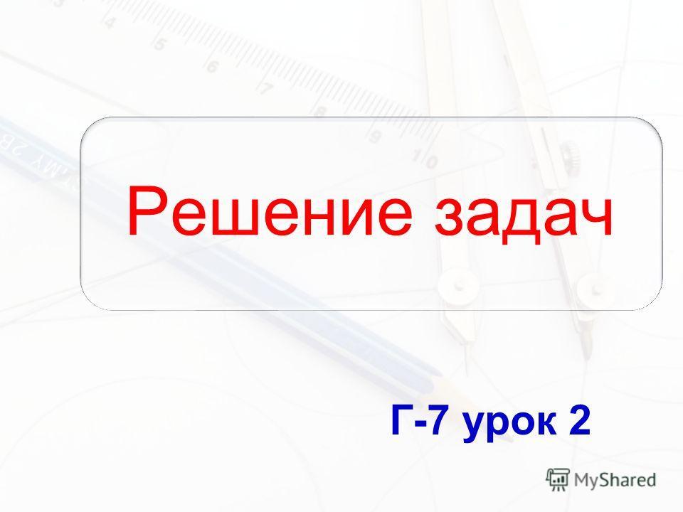 Решение задач Г-7 урок 2