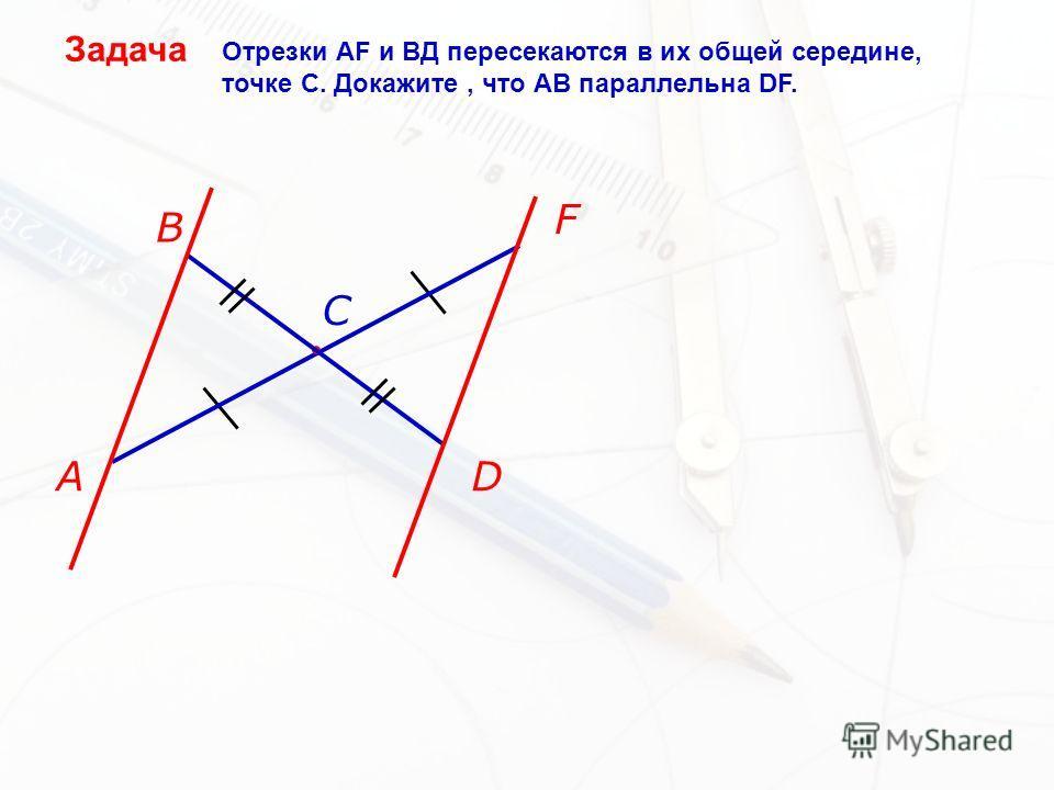 A B C D F Отрезки АF и ВД пересекаются в их общей середине, точке С. Докажите, что АВ параллельна DF.