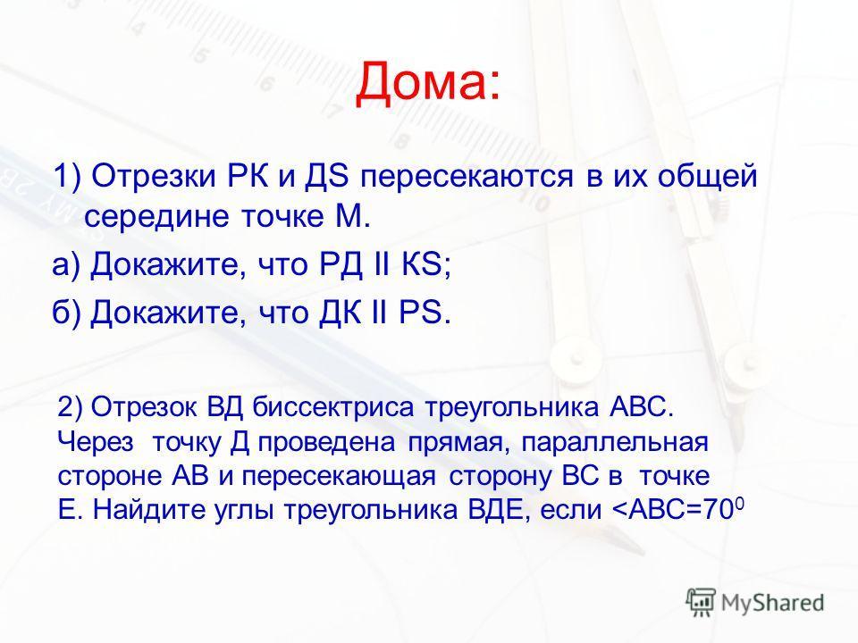 Дома: 1) Отрезки РК и ДS пересекаются в их общей середине точке М. а) Докажите, что РД II КS; б) Докажите, что ДК II PS. 2) Отрезок ВД биссектриса треугольника АВС. Через точку Д проведена прямая, параллельная стороне АВ и пересекающая сторону ВС в т
