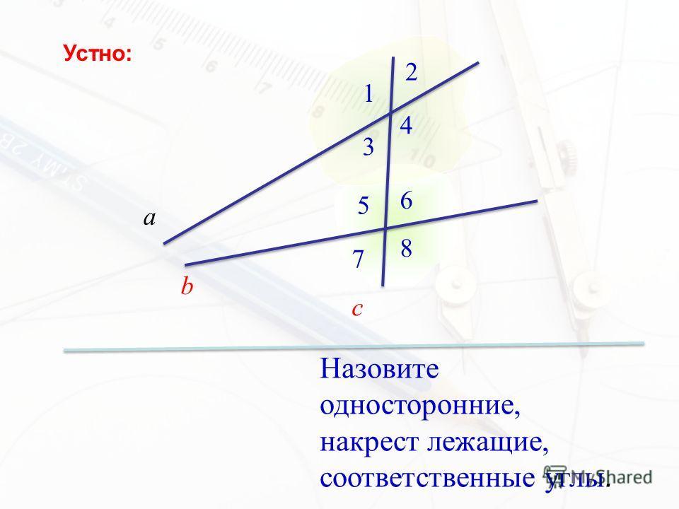 Назовите односторонние, накрест лежащие, соответственные углы. а b c 1 2 3 4 5 6 7 8 Устно: