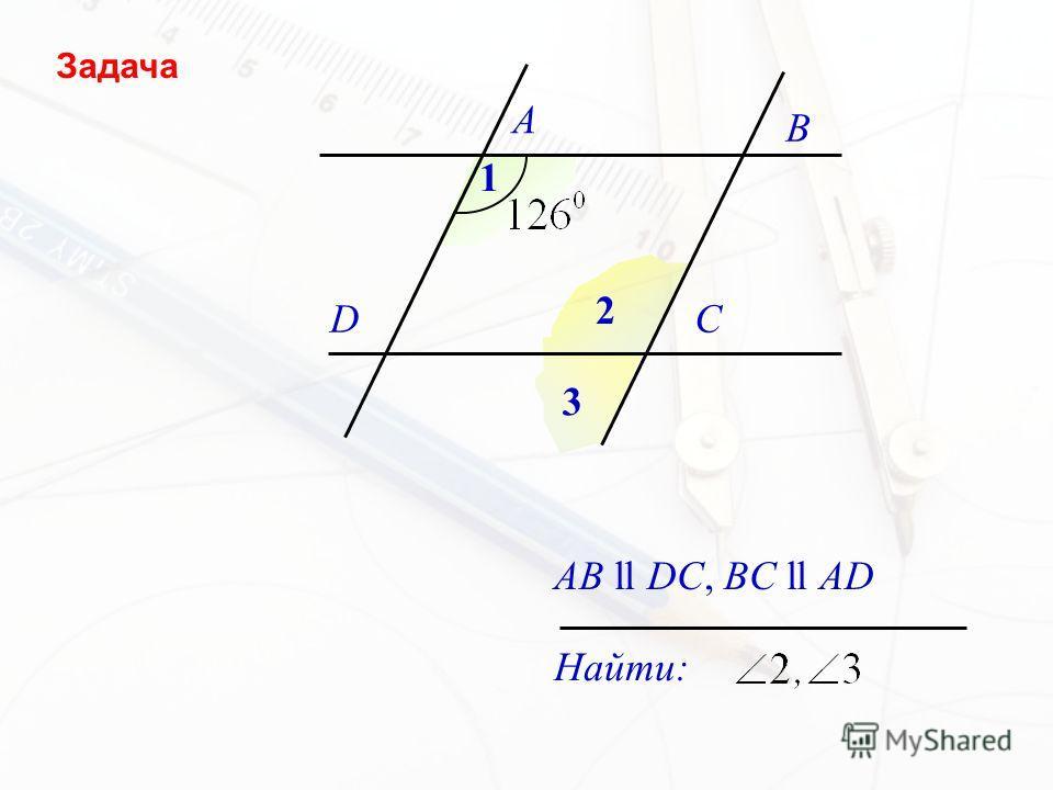 A B DC 1 2 3 AB ll DC, BC ll AD Найти: Задача