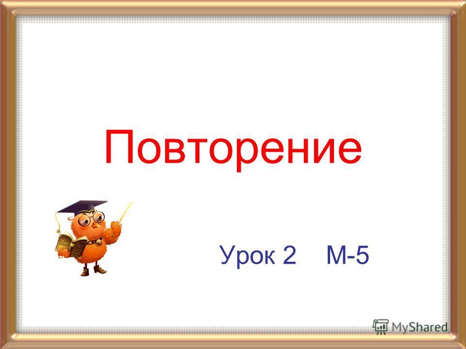Урок 2 М-5 Повторение