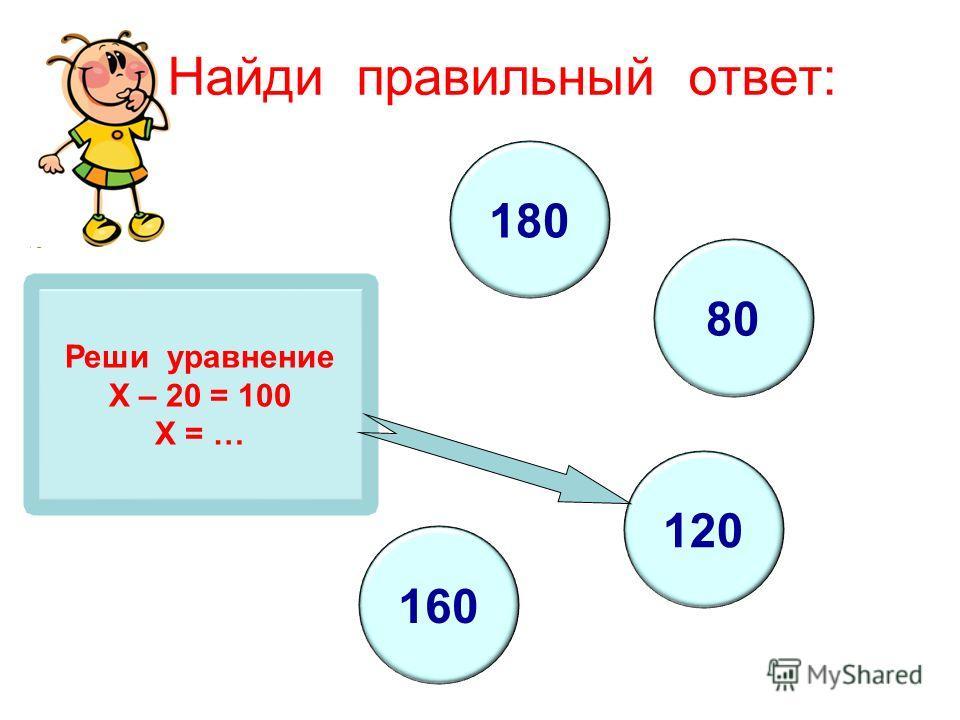 Реши уравнение Х – 20 = 100 Х = … 180 80 120 160