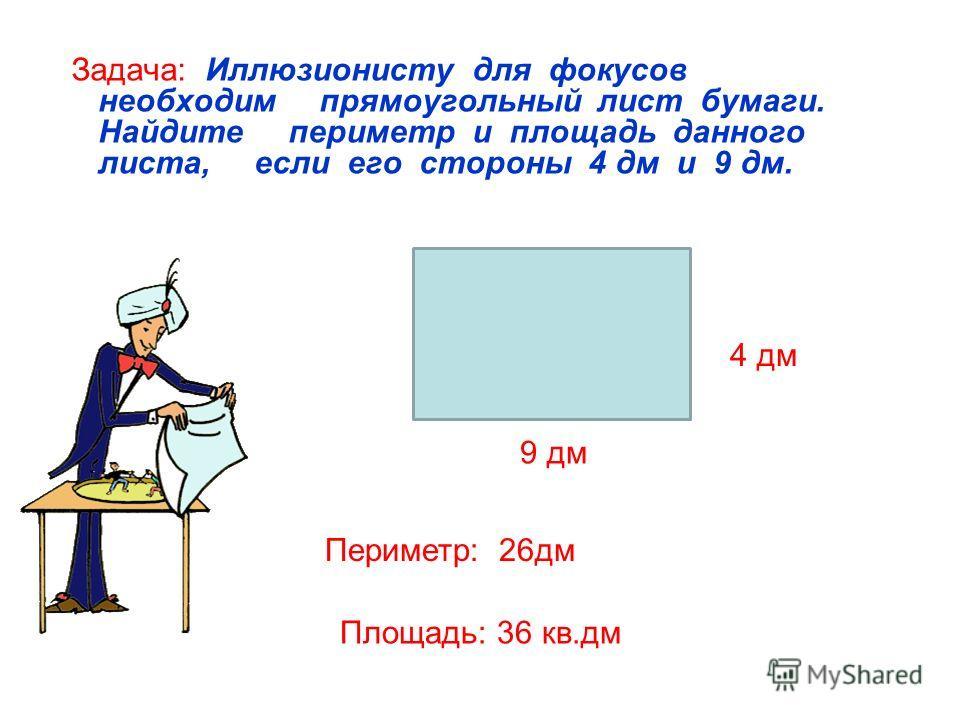 Задача: Иллюзионисту для фокусов необходим прямоугольный лист бумаги. Найдите периметр и площадь данного листа, если его стороны 4 дм и 9 дм. 9 дм 4 дм Периметр: 26дм Площадь: 36 кв.дм