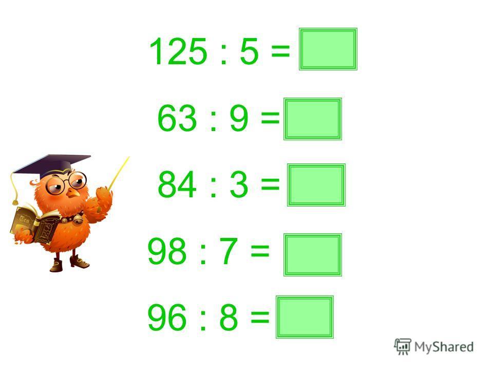 125 : 5 = 25 63 : 9 = 7 84 : 3 = 28 98 : 7 = 14 96 : 8 = 12