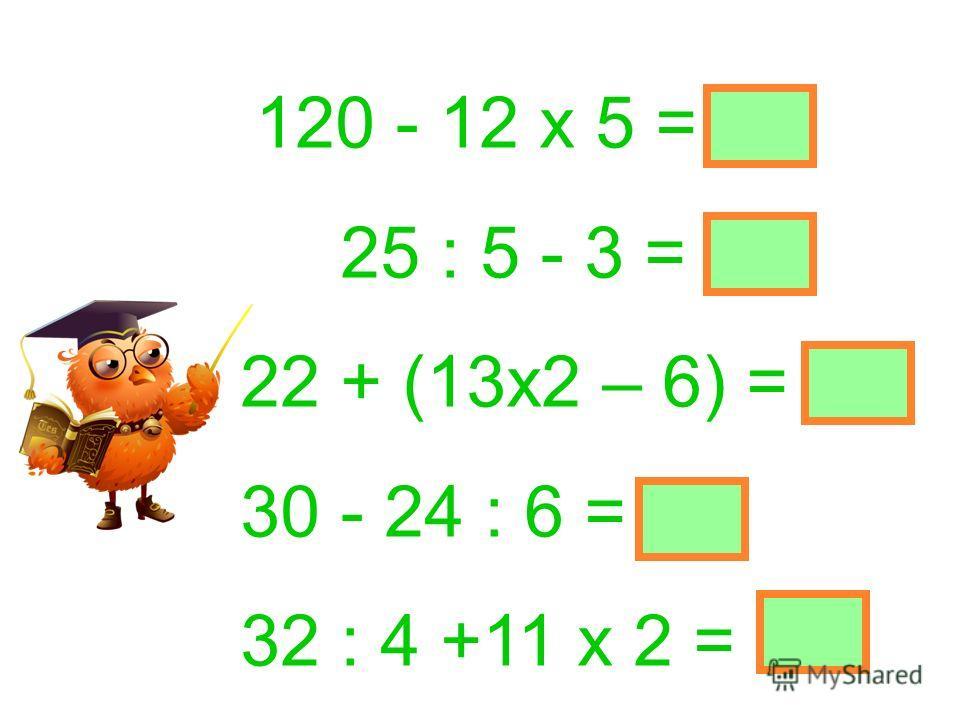 120 - 12 х 5 = 60 25 : 5 - 3 = 2 22 + (13х2 – 6) = 42 30 - 24 : 6 = 26 32 : 4 +11 х 2 = 30