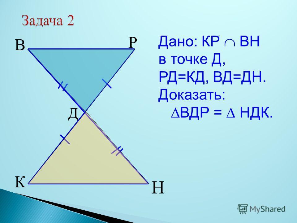 Задача 2 К Н В Р Д Дано: КР ВН в точке Д, РД=КД, ВД=ДН. Доказать: ВДР = НДК.